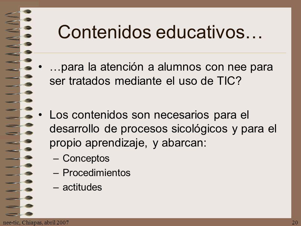 nee-tic, Chiapas, abril 200720 Contenidos educativos… …para la atención a alumnos con nee para ser tratados mediante el uso de TIC? Los contenidos son