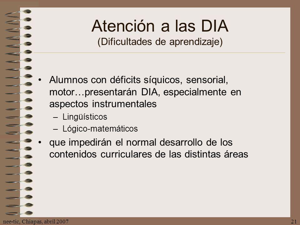 nee-tic, Chiapas, abril 200721 Atención a las DIA (Dificultades de aprendizaje) Alumnos con déficits síquicos, sensorial, motor…presentarán DIA, espec