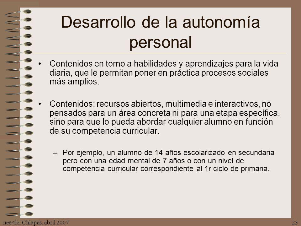 nee-tic, Chiapas, abril 200723 Desarrollo de la autonomía personal Contenidos en torno a habilidades y aprendizajes para la vida diaria, que le permit