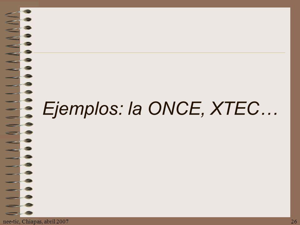 nee-tic, Chiapas, abril 200726 Ejemplos: la ONCE, XTEC…