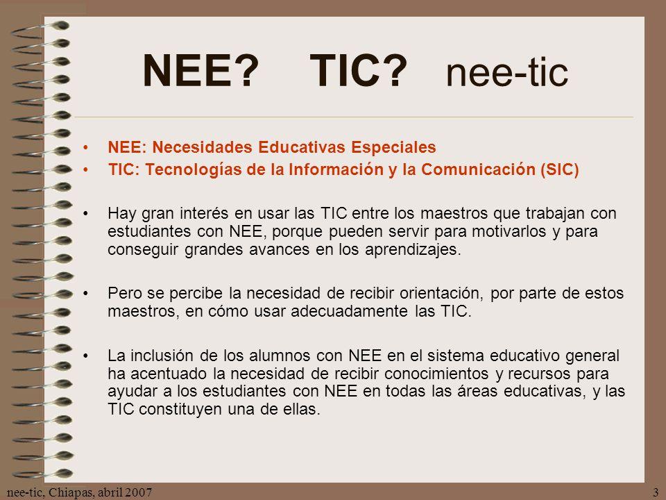 nee-tic, Chiapas, abril 20073 NEE? TIC? nee-tic NEE: Necesidades Educativas Especiales TIC: Tecnologías de la Información y la Comunicación (SIC) Hay
