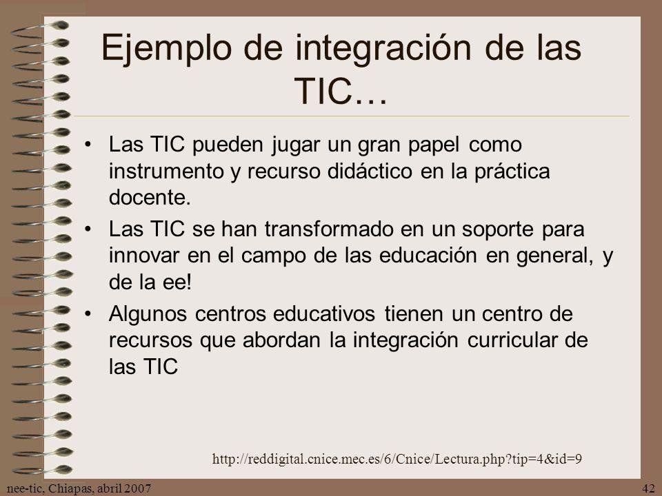nee-tic, Chiapas, abril 200742 Ejemplo de integración de las TIC… Las TIC pueden jugar un gran papel como instrumento y recurso didáctico en la prácti
