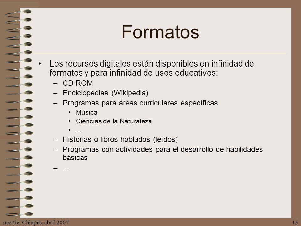 nee-tic, Chiapas, abril 200745 Formatos Los recursos digitales están disponibles en infinidad de formatos y para infinidad de usos educativos: –CD ROM