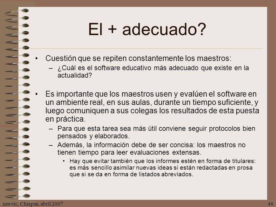 nee-tic, Chiapas, abril 200746 El + adecuado? Cuestión que se repiten constantemente los maestros: –¿Cuál es el software educativo más adecuado que ex