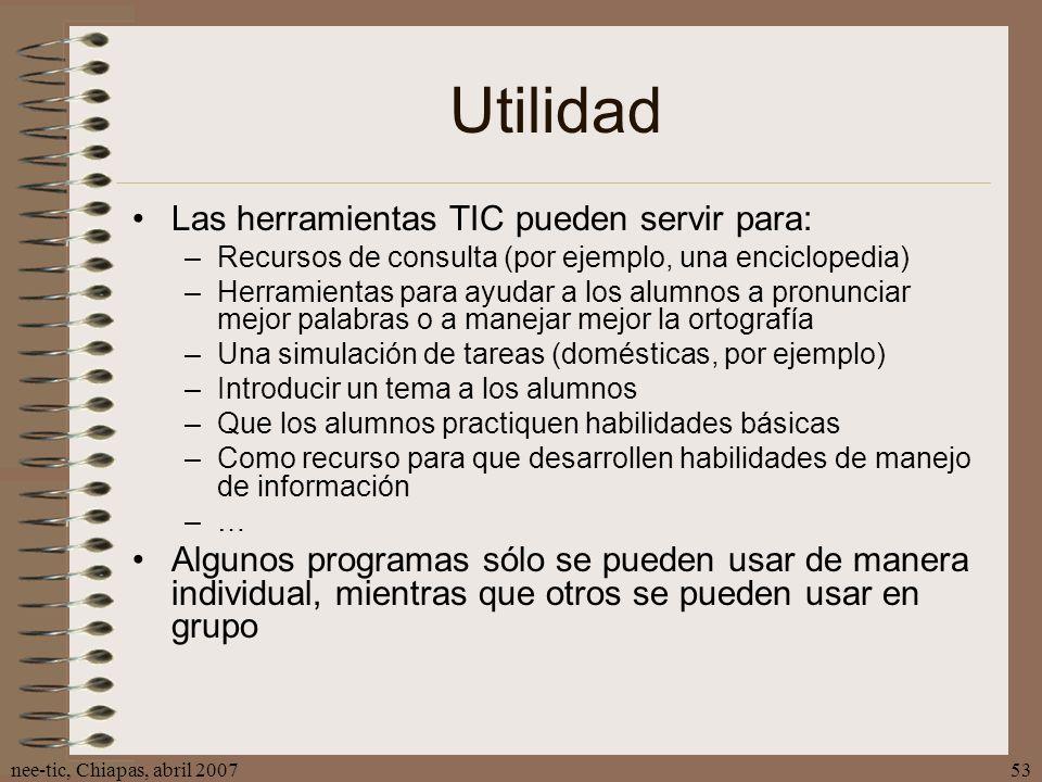 nee-tic, Chiapas, abril 200753 Utilidad Las herramientas TIC pueden servir para: –Recursos de consulta (por ejemplo, una enciclopedia) –Herramientas p
