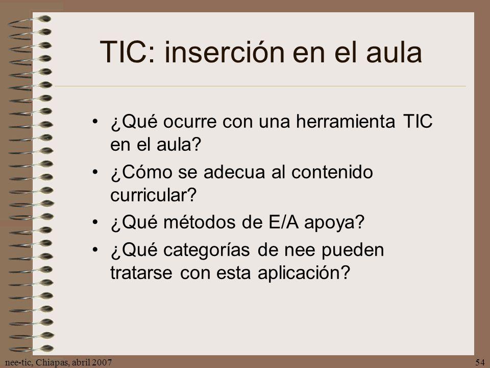 nee-tic, Chiapas, abril 200754 TIC: inserción en el aula ¿Qué ocurre con una herramienta TIC en el aula? ¿Cómo se adecua al contenido curricular? ¿Qué
