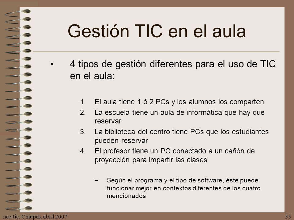 nee-tic, Chiapas, abril 200755 Gestión TIC en el aula 4 tipos de gestión diferentes para el uso de TIC en el aula: 1.El aula tiene 1 ó 2 PCs y los alu