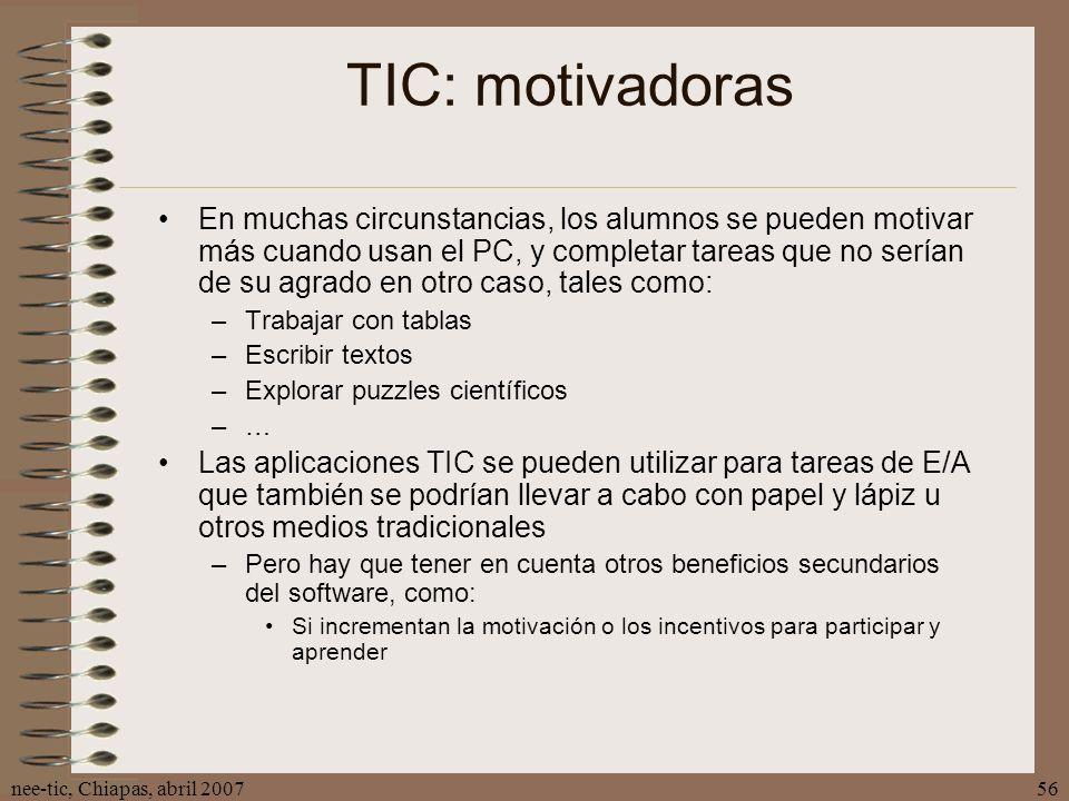 nee-tic, Chiapas, abril 200756 TIC: motivadoras En muchas circunstancias, los alumnos se pueden motivar más cuando usan el PC, y completar tareas que