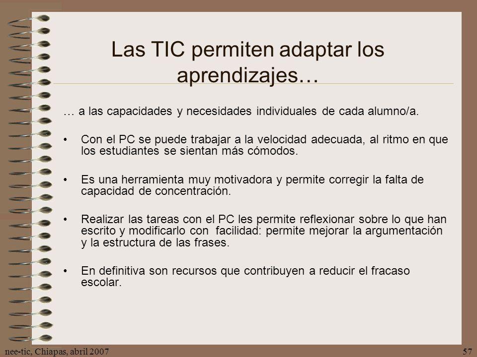 nee-tic, Chiapas, abril 200757 Las TIC permiten adaptar los aprendizajes… … a las capacidades y necesidades individuales de cada alumno/a. Con el PC s