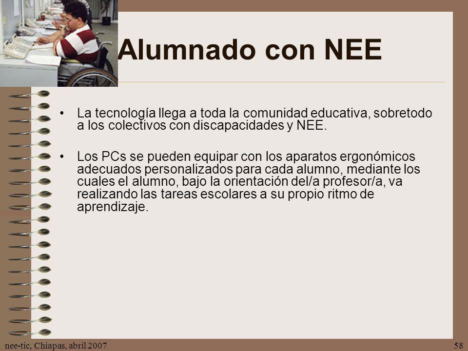 nee-tic, Chiapas, abril 200758 Alumnado con NEE La tecnología llega a toda la comunidad educativa, sobretodo a los colectivos con discapacidades y NEE