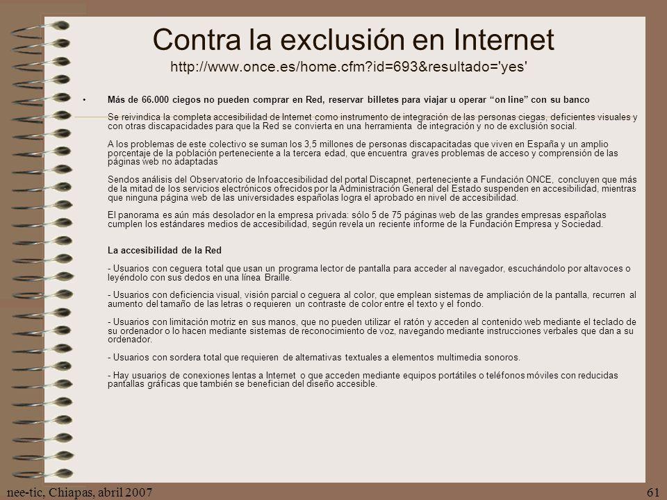 nee-tic, Chiapas, abril 200761 Contra la exclusión en Internet http://www.once.es/home.cfm?id=693&resultado='yes' Más de 66.000 ciegos no pueden compr