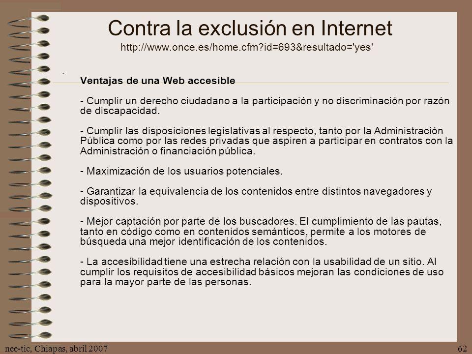 nee-tic, Chiapas, abril 200762 Contra la exclusión en Internet http://www.once.es/home.cfm?id=693&resultado='yes' Ventajas de una Web accesible - Cump