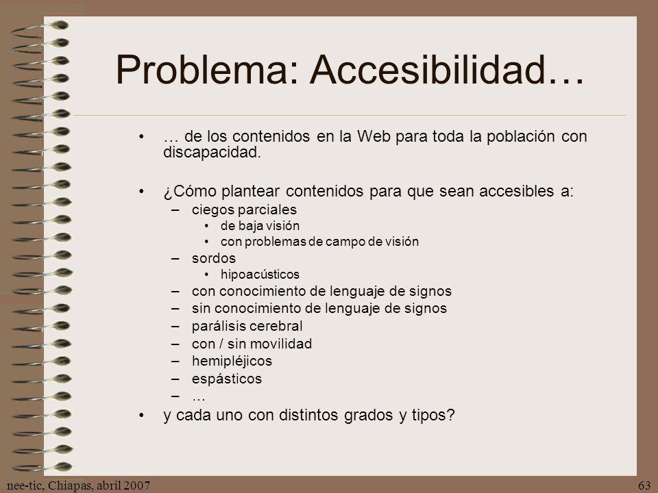 nee-tic, Chiapas, abril 200763 Problema: Accesibilidad… … de los contenidos en la Web para toda la población con discapacidad. ¿Cómo plantear contenid