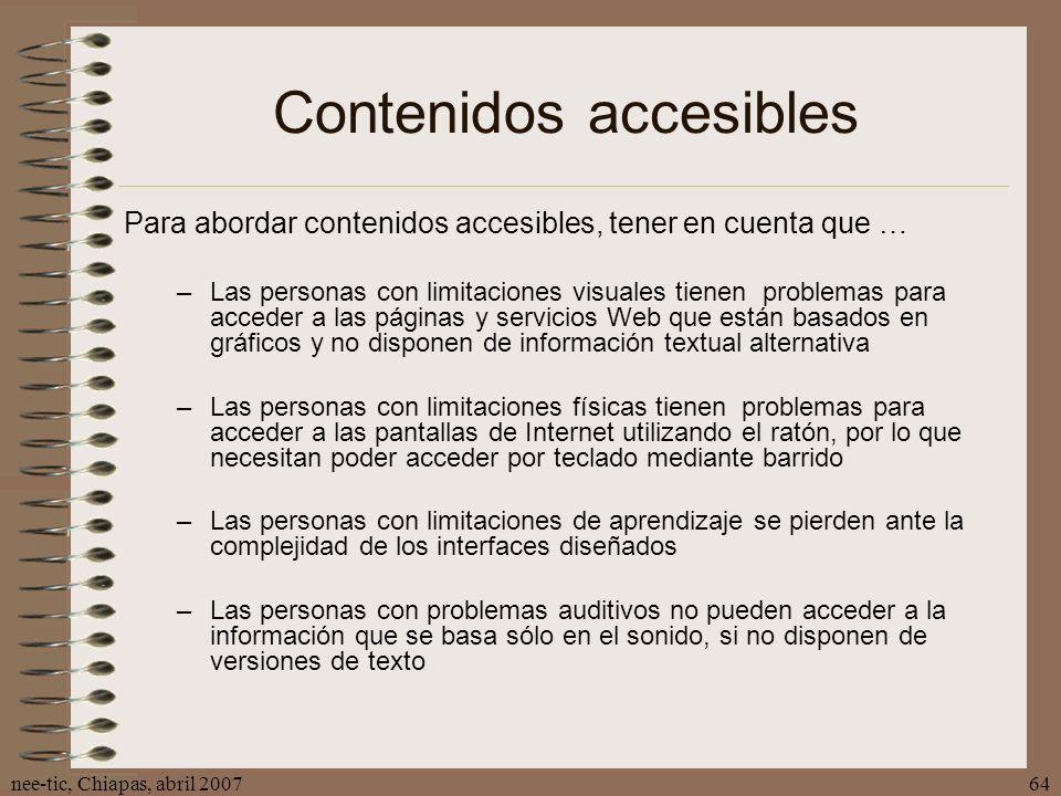 nee-tic, Chiapas, abril 200764 Contenidos accesibles Para abordar contenidos accesibles, tener en cuenta que … –Las personas con limitaciones visuales