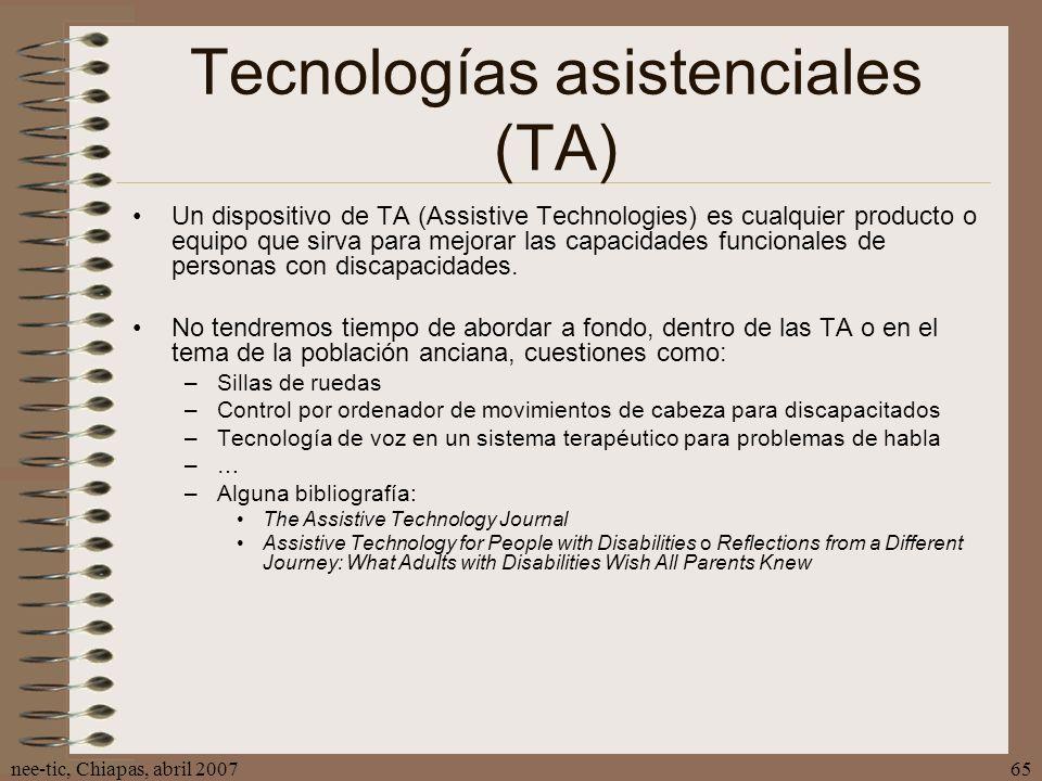 nee-tic, Chiapas, abril 200765 Tecnologías asistenciales (TA) Un dispositivo de TA (Assistive Technologies) es cualquier producto o equipo que sirva p