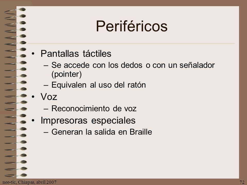 nee-tic, Chiapas, abril 200772 Periféricos Pantallas táctiles –Se accede con los dedos o con un señalador (pointer) –Equivalen al uso del ratón Voz –R