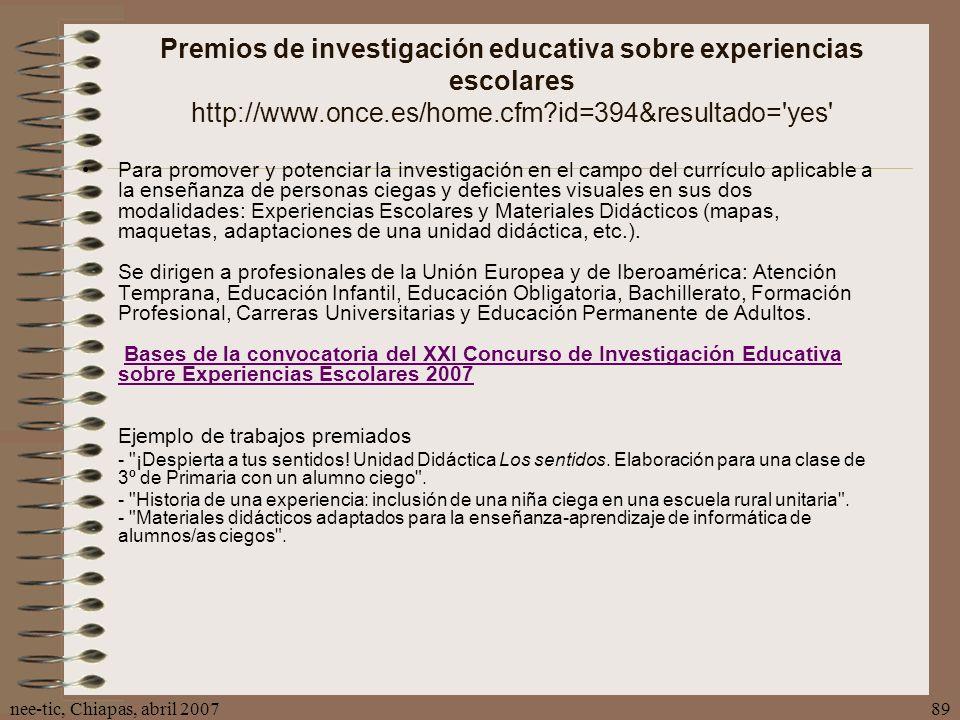 nee-tic, Chiapas, abril 200789 Premios de investigación educativa sobre experiencias escolares http://www.once.es/home.cfm?id=394&resultado='yes' Para
