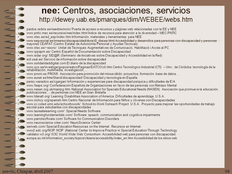 nee-tic, Chiapas, abril 200798 nee: Centros, asociaciones, servicios http://dewey.uab.es/pmarques/dim/WEBEE/webs.htm paidos.rediris.es/needirectorio/