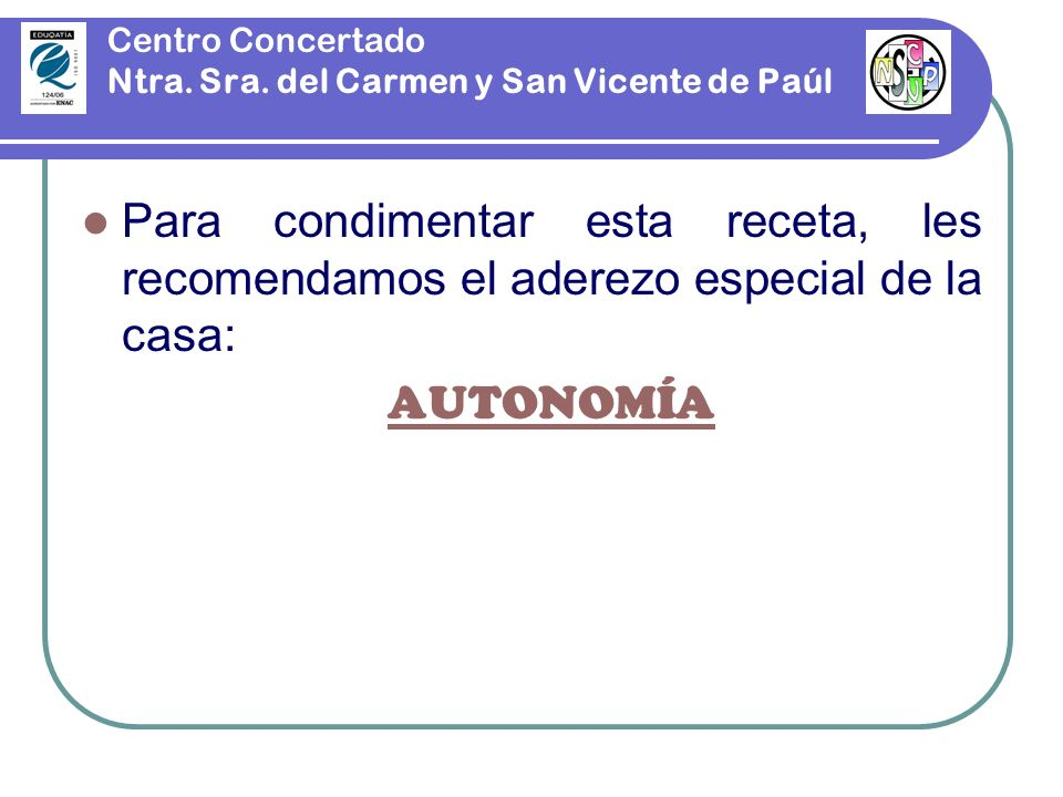 Centro Concertado Ntra. Sra. del Carmen y San Vicente de Paúl Para condimentar esta receta, les recomendamos el aderezo especial de la casa: AUTONOMÍA