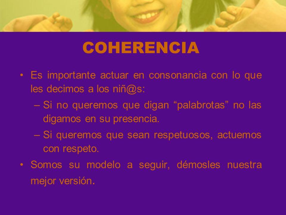 COHERENCIA Es importante actuar en consonancia con lo que les decimos a los niñ@s: –Si no queremos que digan palabrotas no las digamos en su presencia