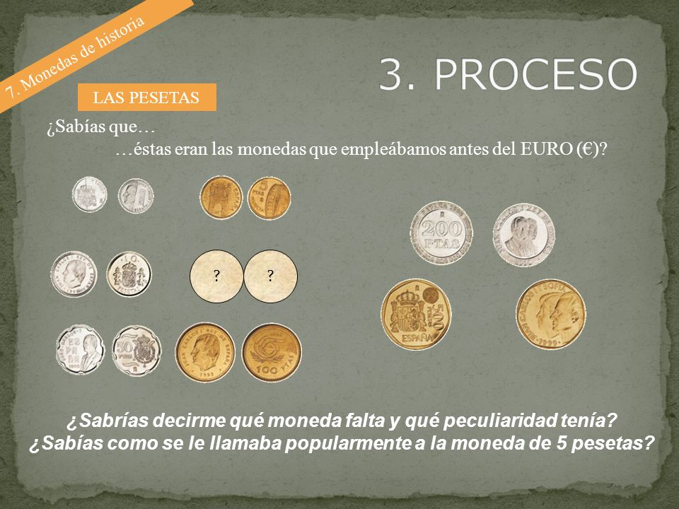 7. Monedas de historia ¿Sabrías decirme qué moneda falta y qué peculiaridad tenía? ¿Sabías como se le llamaba popularmente a la moneda de 5 pesetas? ¿