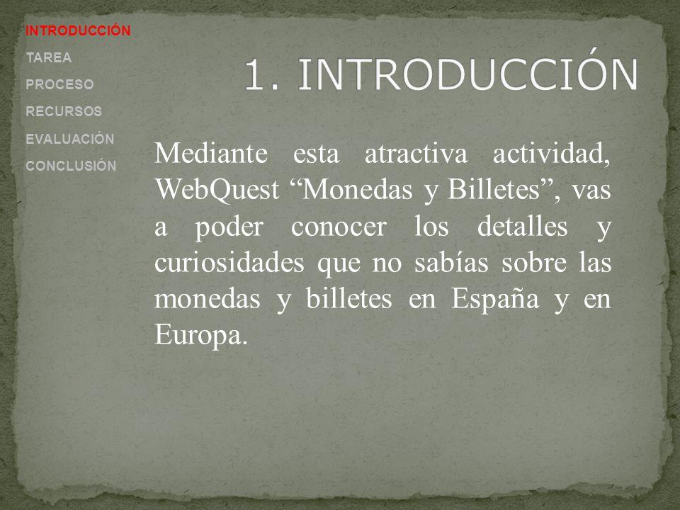 INTRODUCCIÓN TAREA PROCESO RECURSOS EVALUACIÓN CONCLUSIÓN Mediante esta atractiva actividad, WebQuest Monedas y Billetes, vas a poder conocer los detalles y curiosidades que no sabías sobre las monedas y billetes en España y en Europa.