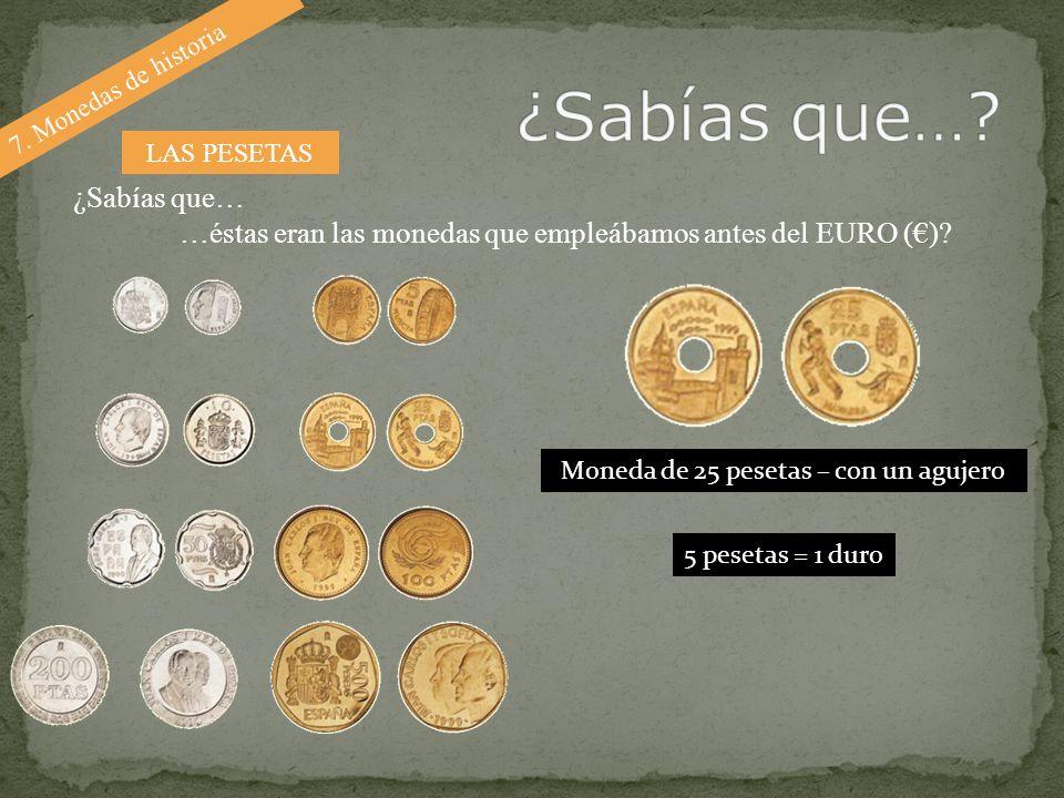 7. Monedas de historia ¿Sabías que… …éstas eran las monedas que empleábamos antes del EURO ()? LAS PESETAS Moneda de 25 pesetas – con un agujero 5 pes