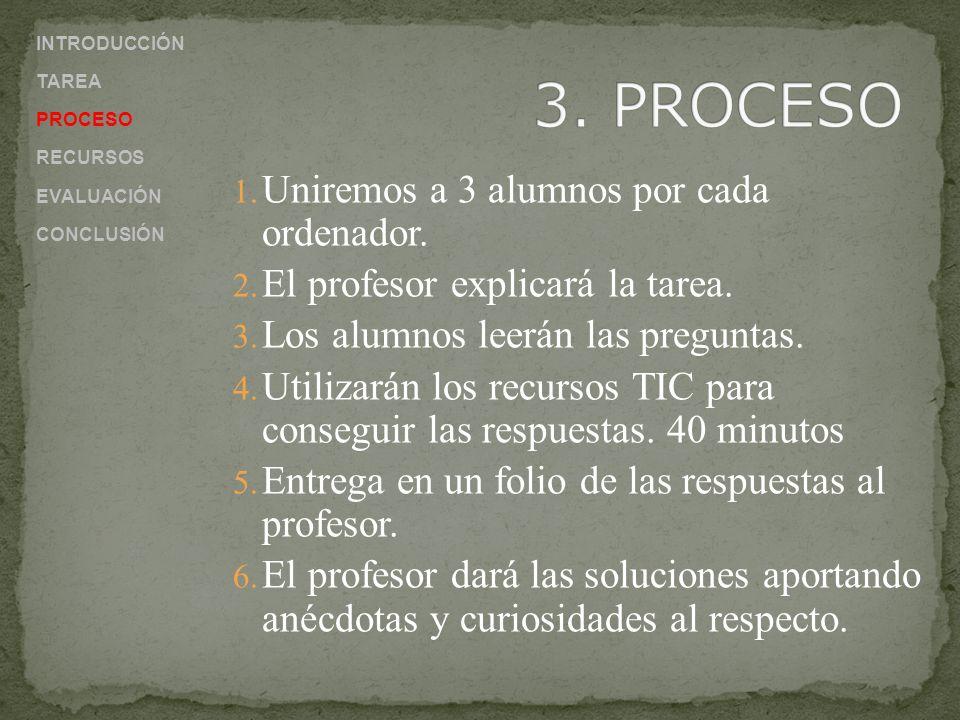 1. Uniremos a 3 alumnos por cada ordenador. 2. El profesor explicará la tarea. 3. Los alumnos leerán las preguntas. 4. Utilizarán los recursos TIC par