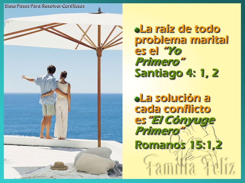 La raíz de todo problema marital es el Yo Primero Santiago 4: 1, 2 La solución a cada conflicto esEl Cónyuge Primero Romanos 15:1,2 La raíz de todo pr