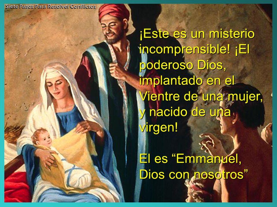 ¡Este es un misterio incomprensible! ¡El poderoso Dios, implantado en el Vientre de una mujer, y nacido de una virgen! El es Emmanuel, Dios con nosotr