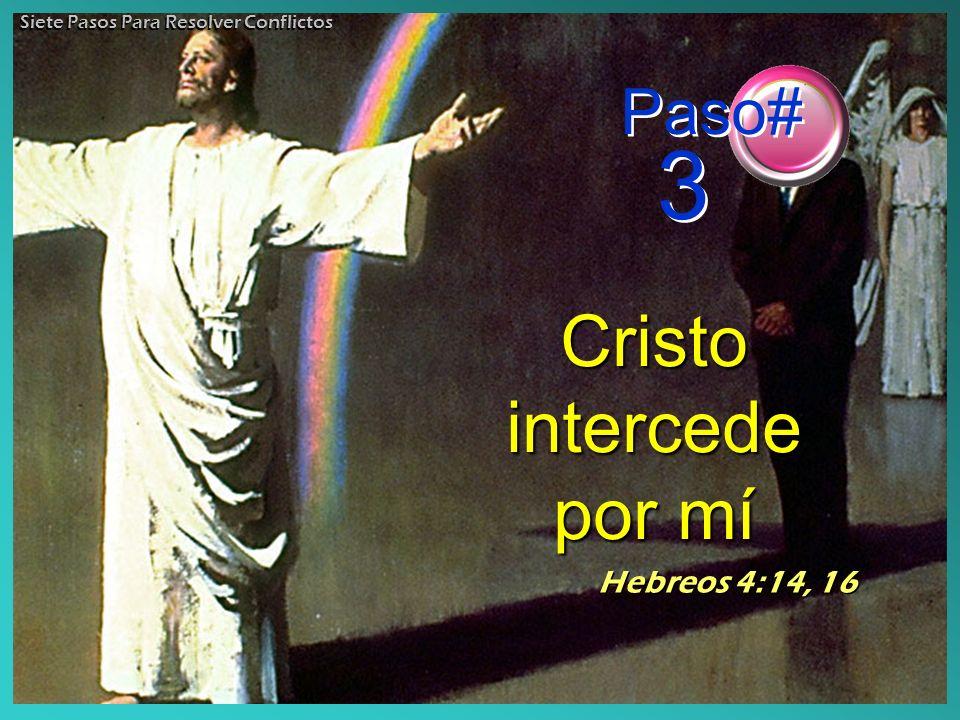 Cristo intercede por mí Hebreos 4:14, 16 Paso# 3 Siete Pasos Para Resolver Conflictos