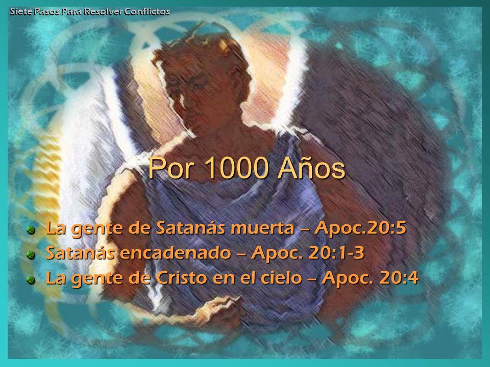 Por 1000 Años La gente de Satanás muerta – Apoc.20:5 Satanás encadenado – Apoc. 20:1-3 La gente de Cristo en el cielo – Apoc. 20:4 Siete Pasos Para Re