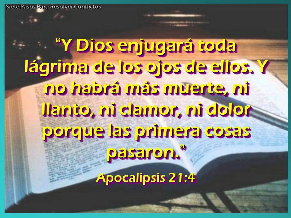 Y Dios enjugará toda lágrima de los ojos de ellos. Y no habrá más muerte, ni llanto, ni clamor, ni dolor porque las primera cosas pasaron. Y Dios enju