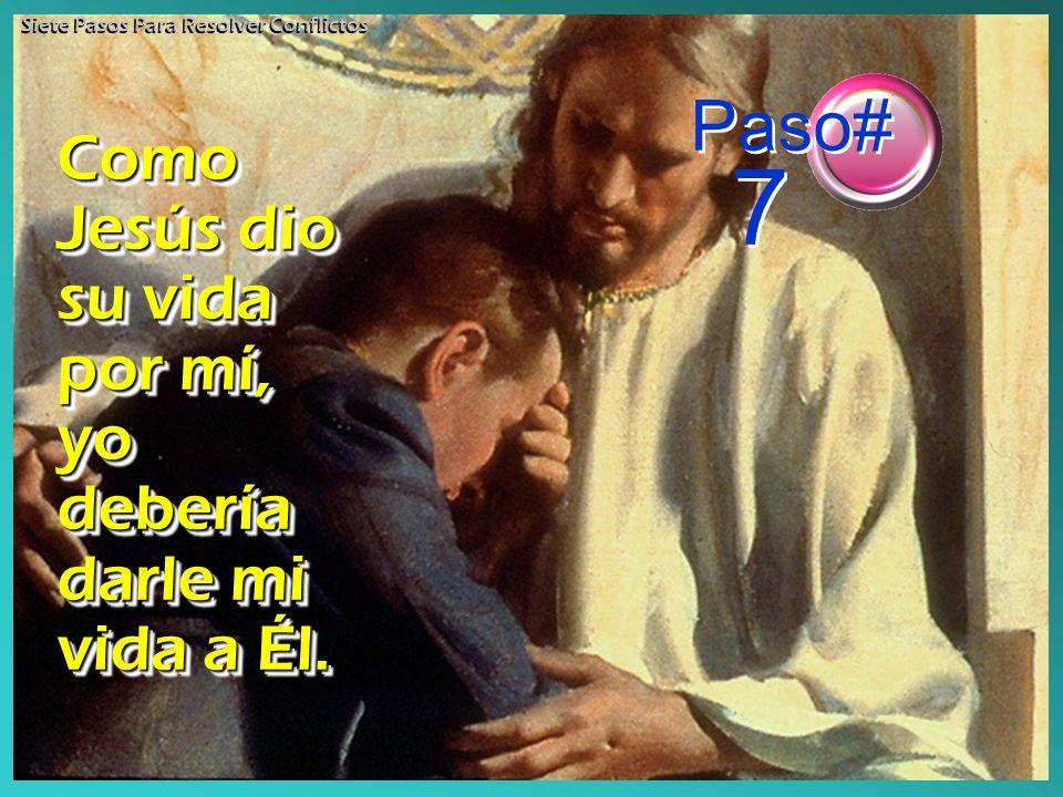 Como Jesús dio su vida por mí, yo debería darle mi vida a Él. Paso# 7 Siete Pasos Para Resolver Conflictos