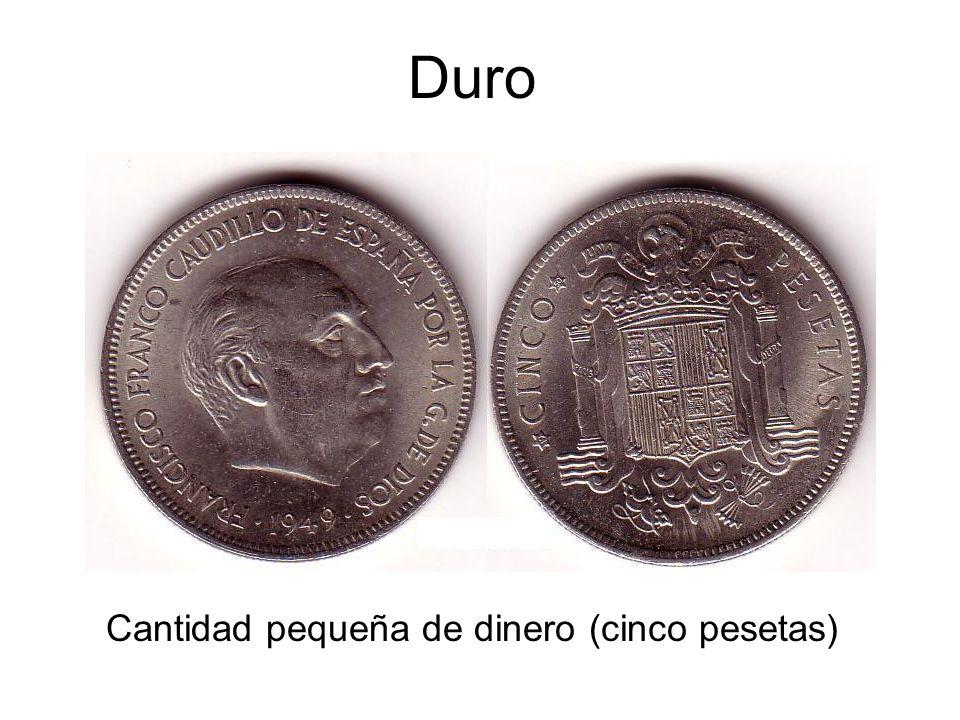 Duro Cantidad pequeña de dinero (cinco pesetas)