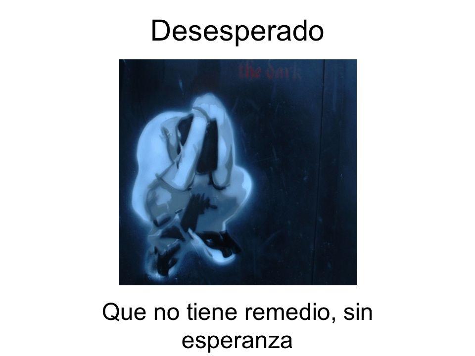 Desesperado Que no tiene remedio, sin esperanza