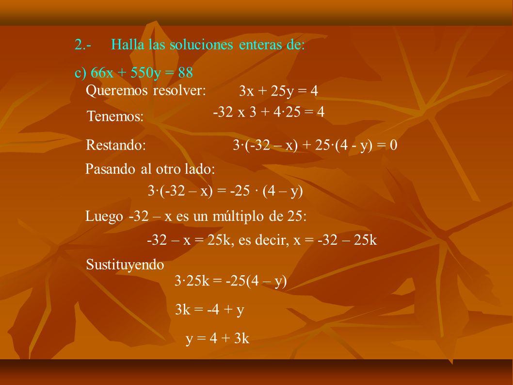 2.-Halla las soluciones enteras de: c) 66x + 550y = 88 Queremos resolver: 3x + 25y = 4 Tenemos: -32 x 3 + 4·25 = 4 Restando:3·(-32 – x) + 25·(4 - y) =