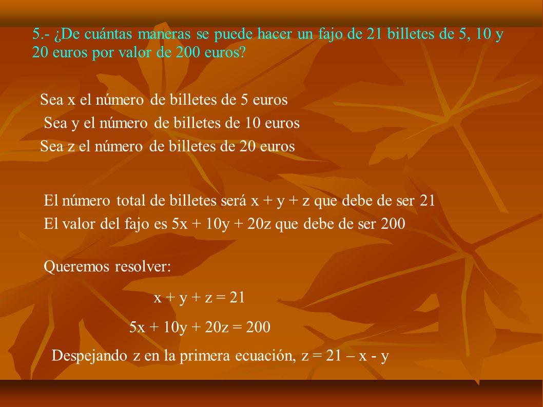 5.- ¿De cuántas maneras se puede hacer un fajo de 21 billetes de 5, 10 y 20 euros por valor de 200 euros? Sea x el número de billetes de 5 euros El nú