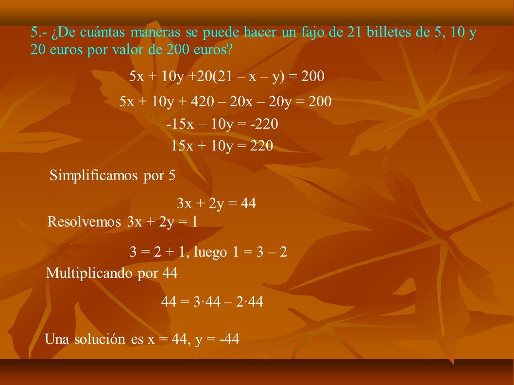 5.- ¿De cuántas maneras se puede hacer un fajo de 21 billetes de 5, 10 y 20 euros por valor de 200 euros? 5x + 10y +20(21 – x – y) = 200 5x + 10y + 42