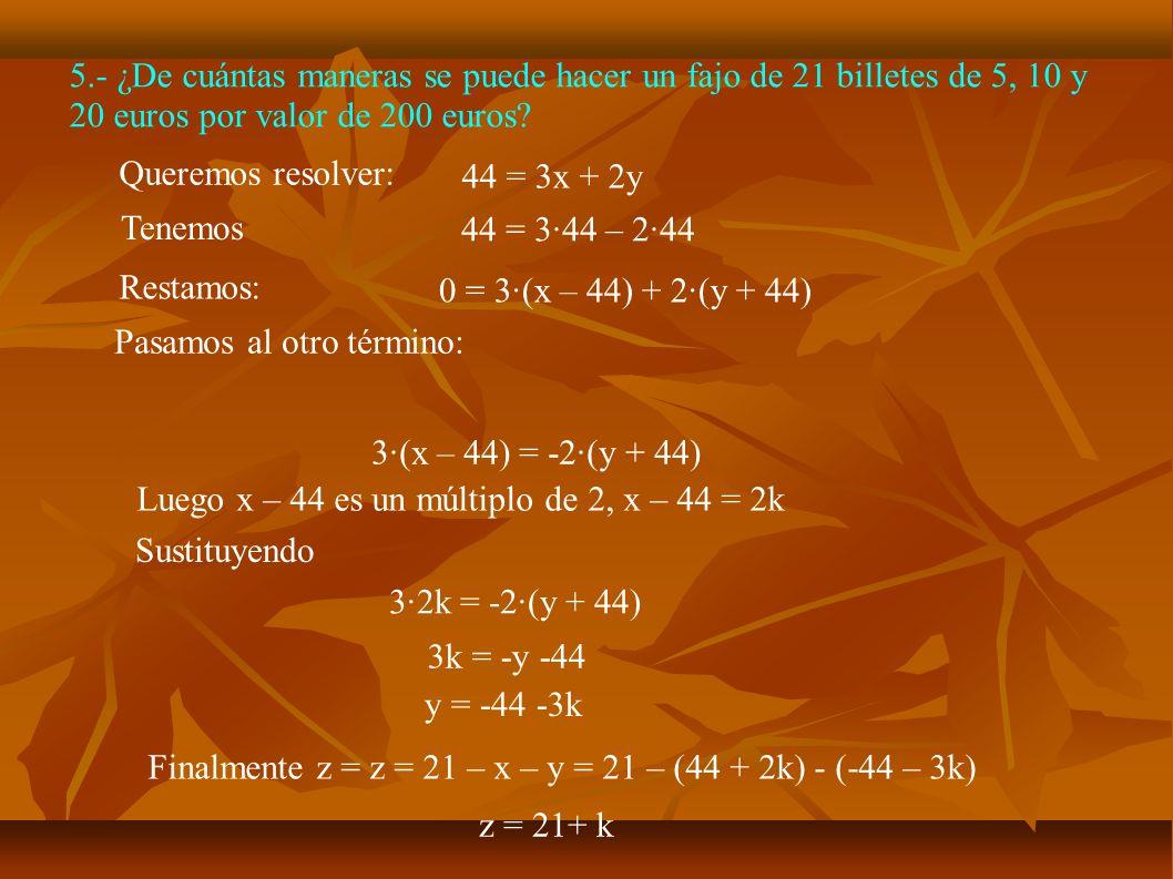 5.- ¿De cuántas maneras se puede hacer un fajo de 21 billetes de 5, 10 y 20 euros por valor de 200 euros? 44 = 3x + 2y 44 = 3·44 – 2·44 Tenemos Querem