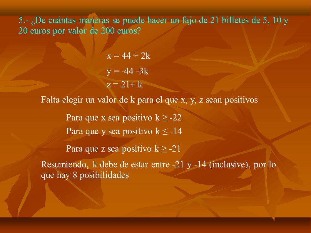 5.- ¿De cuántas maneras se puede hacer un fajo de 21 billetes de 5, 10 y 20 euros por valor de 200 euros? z = 21+ k y = -44 -3k x = 44 + 2k Falta eleg