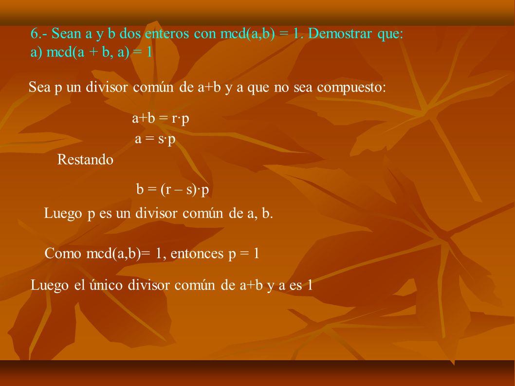 6.- Sean a y b dos enteros con mcd(a,b) = 1. Demostrar que: a) mcd(a + b, a) = 1 Sea p un divisor común de a+b y a que no sea compuesto: a+b = r·p a =