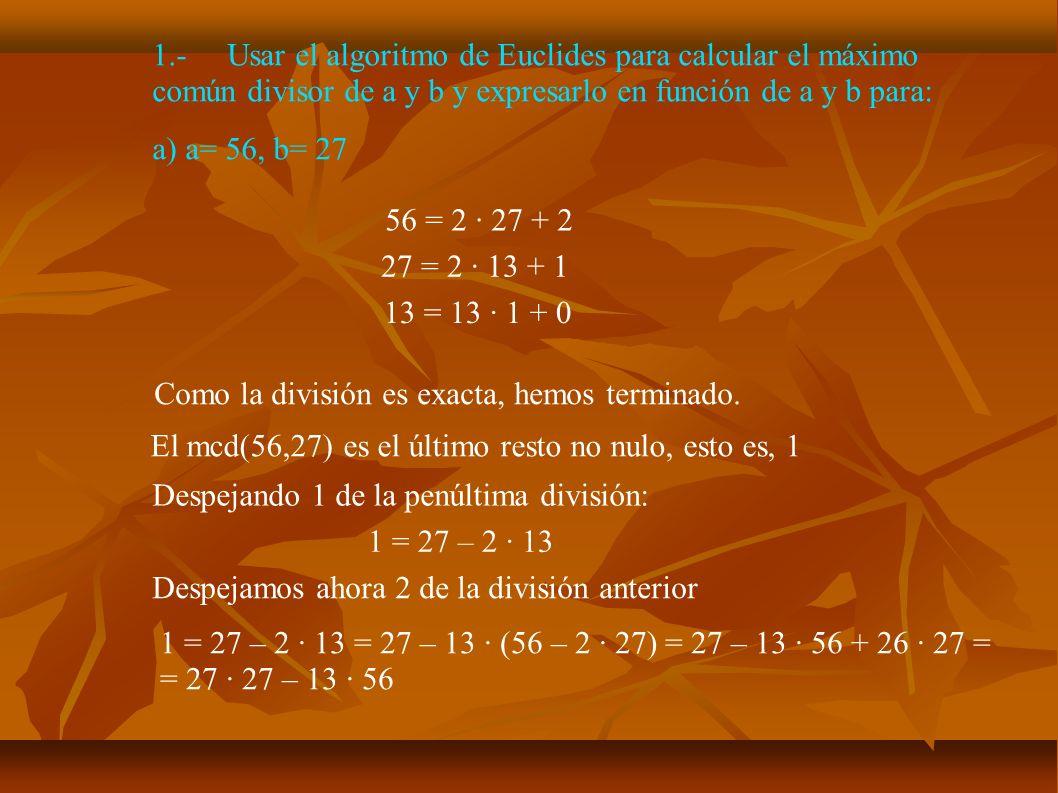 7.- Estudia si son ciertas la siguientes afirmaciones: b) 2m + 1 y 3m + 2 siempre son primos entre sí Sea p un divisor común de 2m y 4m + 3 que no sea compuesto: 2m + 1 = r·p 3m + 2 = s·p Multiplicando la 1ª ecuación por 3 y restando 2 veces la 2ª ecuación -1 = (3r – 2s)·p Luego p es un divisor de -1 y debe de ser 1.
