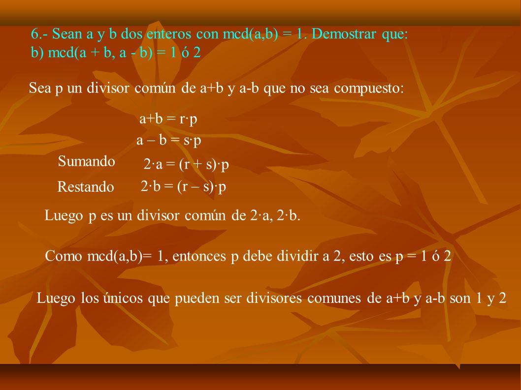 6.- Sean a y b dos enteros con mcd(a,b) = 1. Demostrar que: b) mcd(a + b, a - b) = 1 ó 2 Sea p un divisor común de a+b y a-b que no sea compuesto: a+b