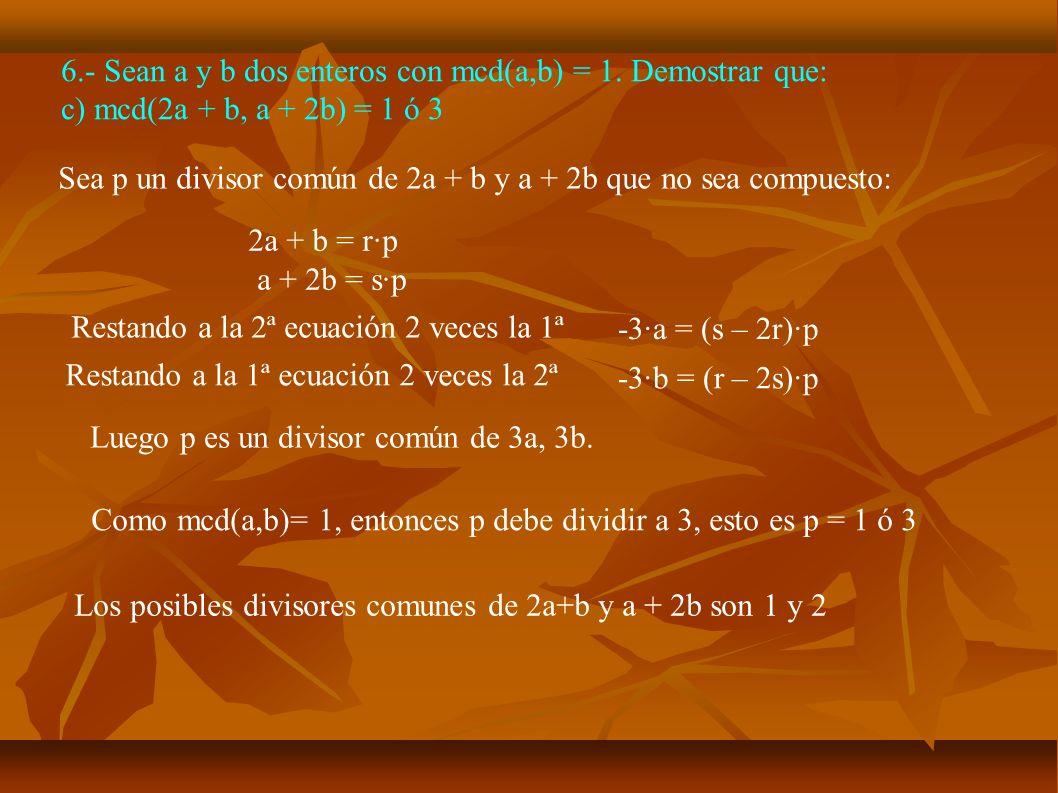 6.- Sean a y b dos enteros con mcd(a,b) = 1. Demostrar que: c) mcd(2a + b, a + 2b) = 1 ó 3 Sea p un divisor común de 2a + b y a + 2b que no sea compue