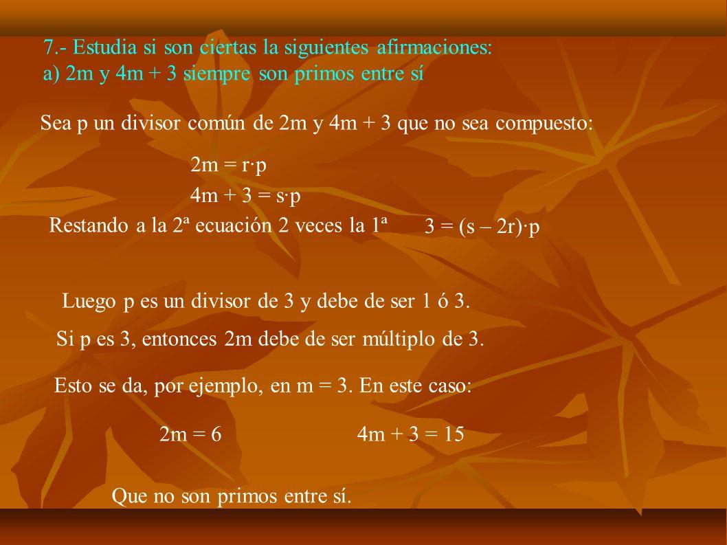 7.- Estudia si son ciertas la siguientes afirmaciones: a) 2m y 4m + 3 siempre son primos entre sí Sea p un divisor común de 2m y 4m + 3 que no sea com