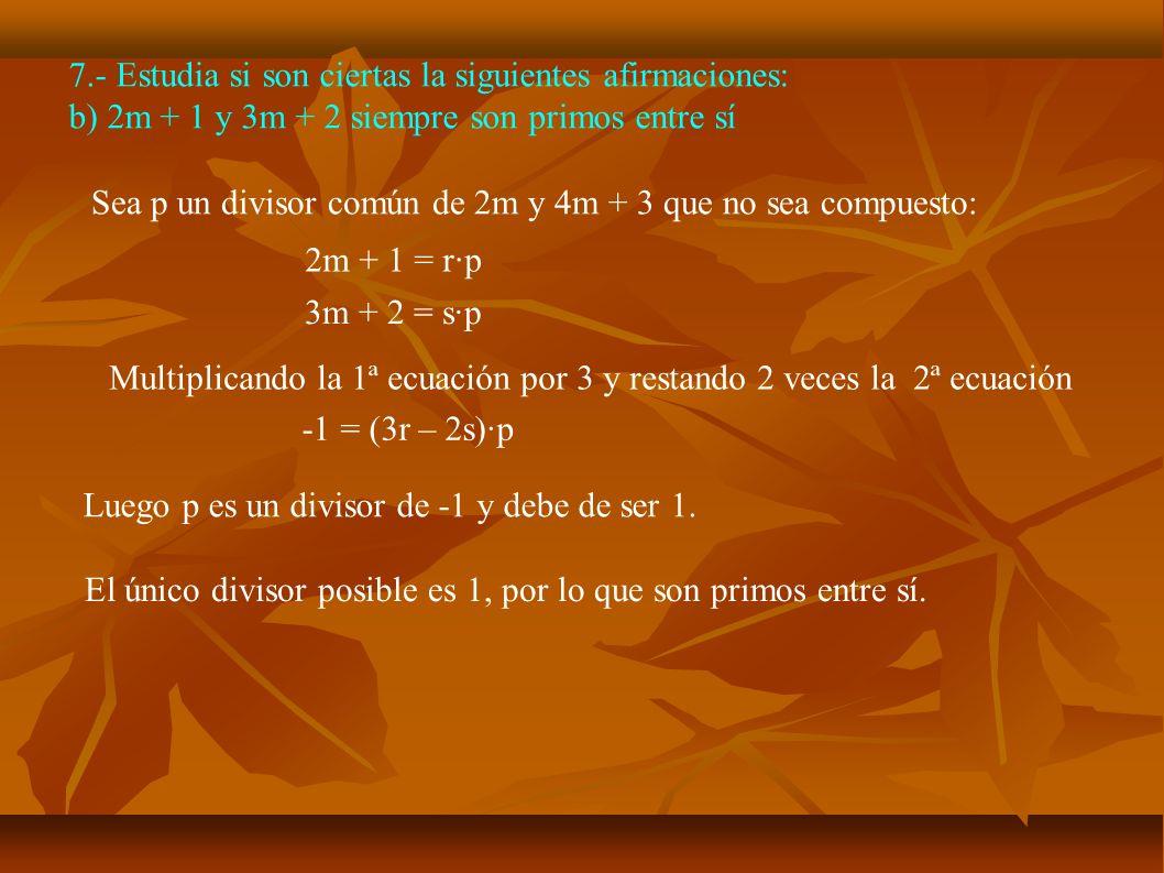 7.- Estudia si son ciertas la siguientes afirmaciones: b) 2m + 1 y 3m + 2 siempre son primos entre sí Sea p un divisor común de 2m y 4m + 3 que no sea