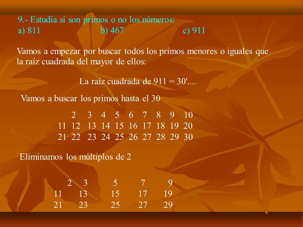 9.- Estudia si son primos o no los números: a) 811b) 467c) 911 Vamos a empezar por buscar todos los primos menores o iguales que la raíz cuadrada del