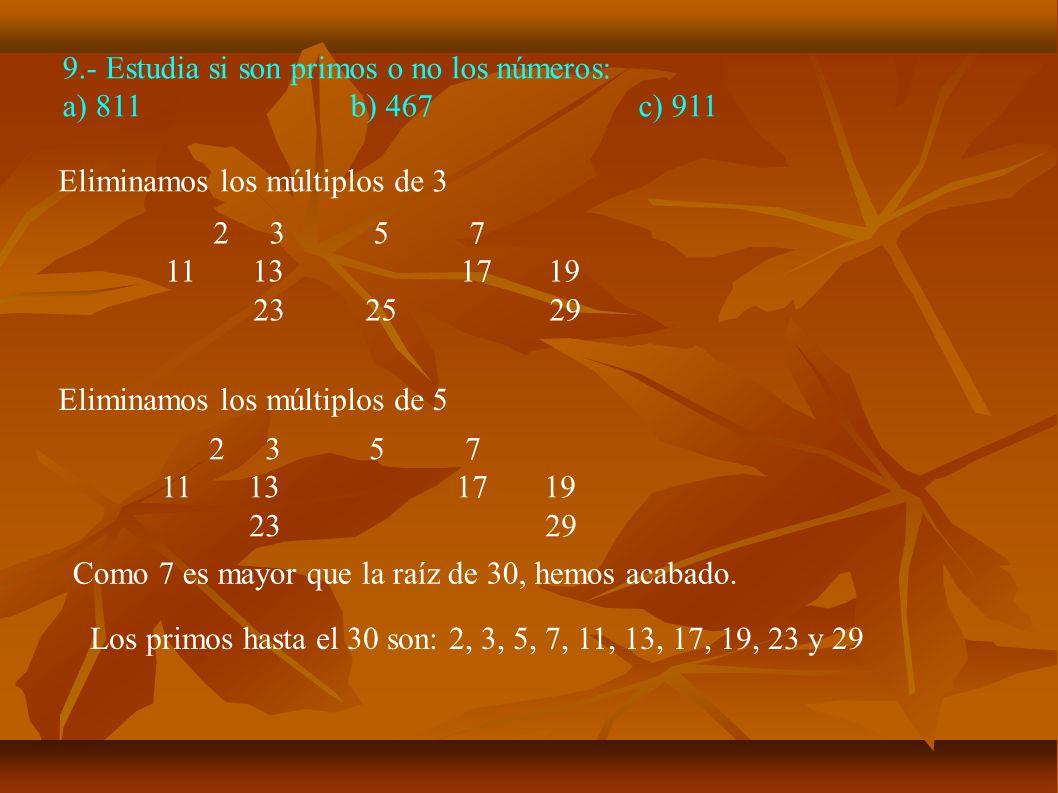 9.- Estudia si son primos o no los números: a) 811b) 467c) 911 Eliminamos los múltiplos de 3 2 3 5 7 11 13 17 19 23 25 29 Eliminamos los múltiplos de