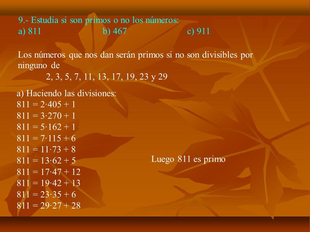 9.- Estudia si son primos o no los números: a) 811b) 467c) 911 a) Haciendo las divisiones: 811 = 2·405 + 1 811 = 3·270 + 1 811 = 5·162 + 1 811 = 7·115